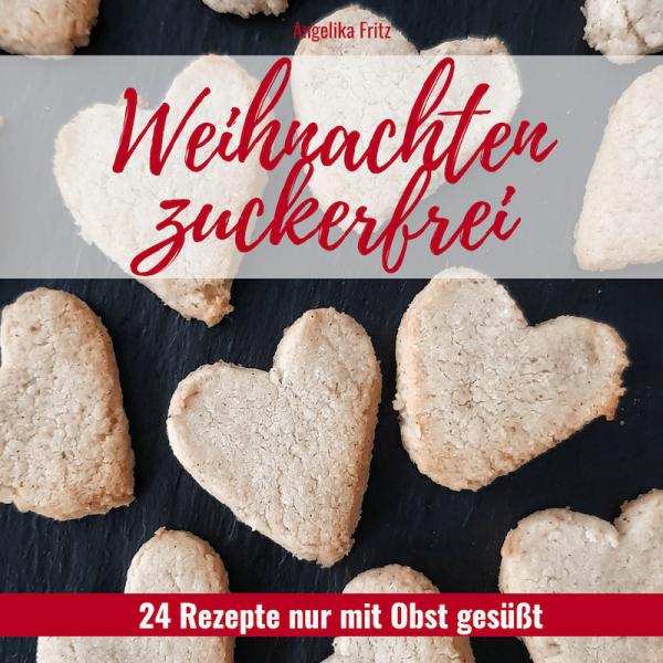 Weihnachten zuckerfrei - 24 Rezepte ohne Zucker nur mit frischem Obst gesüßt